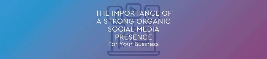 The Importance of a Strong Organic Social Media Presence